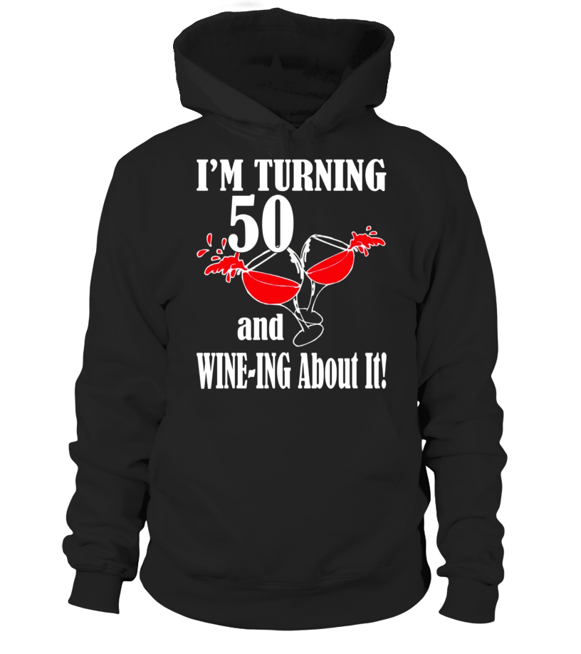 I m Turning 50 and Wine-ing About It Funny Birthday T-Shirt - Hoodie ... b353a187b