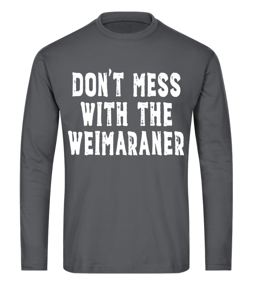 Don't Mess With The Weimaraner - Funny Dog Owner Shirt - T-shirt