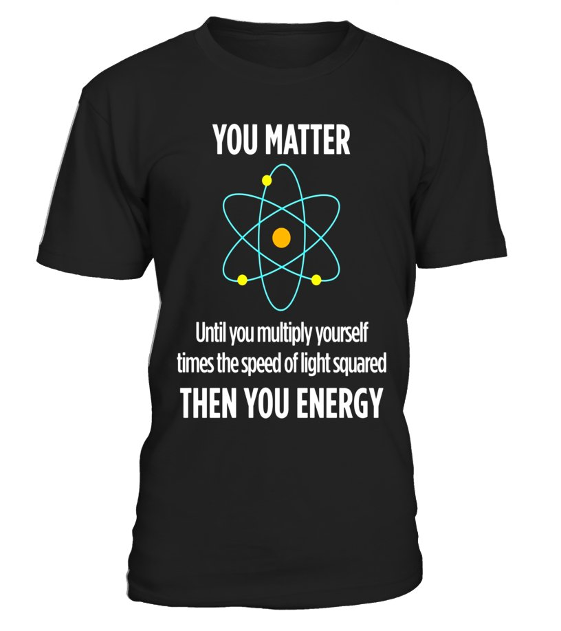 321159cbe You Matter Then You Energy Funny Science Math Physic T Shirt - T-shirt