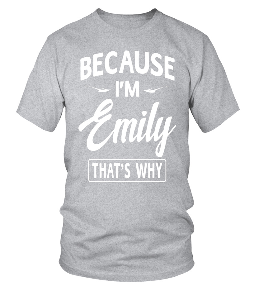 Because Im Emily Funny Novelty Gifts Name T Shirt Women T Shirt