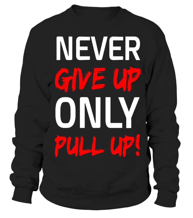 Never Give Up Only Pull Up Gym Workout Motivation T-Shirt