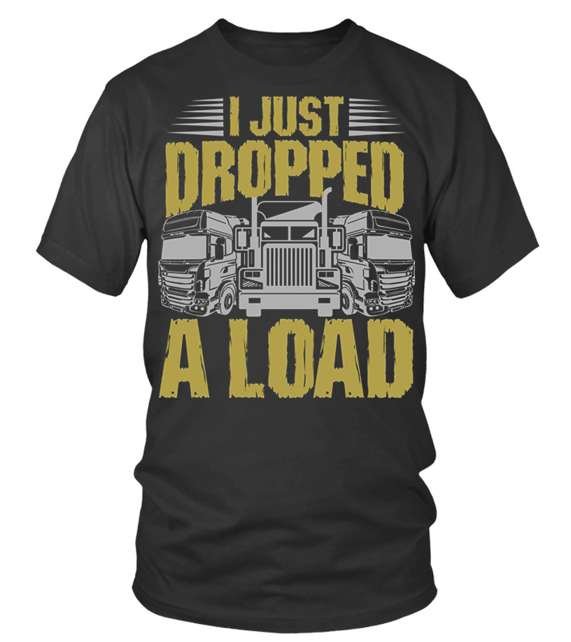 52d8a5c78 I JUST DROPPED A LOAD FUNNY TRUCKER - T-shirt | Teezily