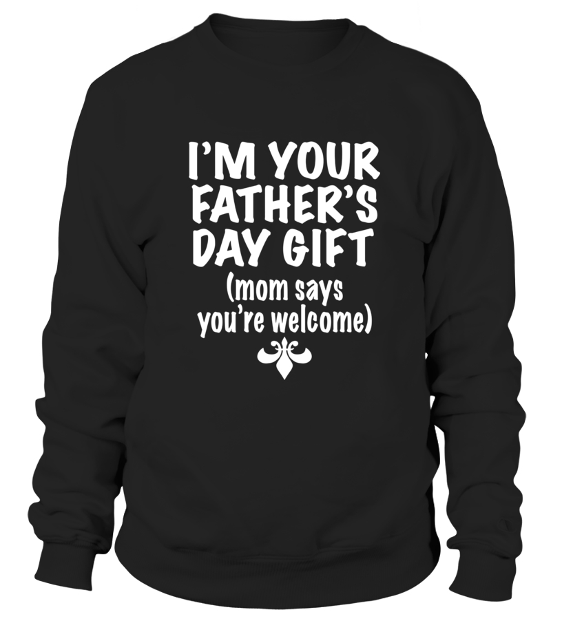 2d75dc52 Sweater - I'm Your Father's Day Gift Mom Says You're Welcome Shirt ...