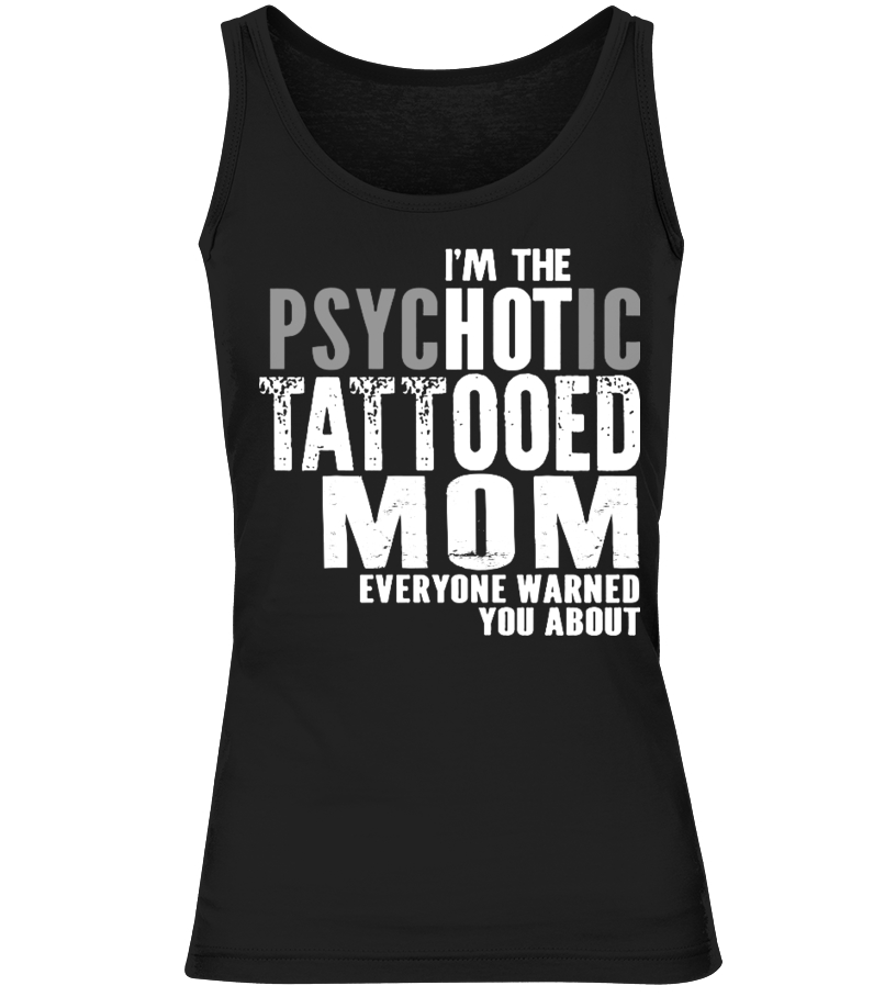 Im The Psychotic Tattooed Mom Everyone Warned You About T Shirt