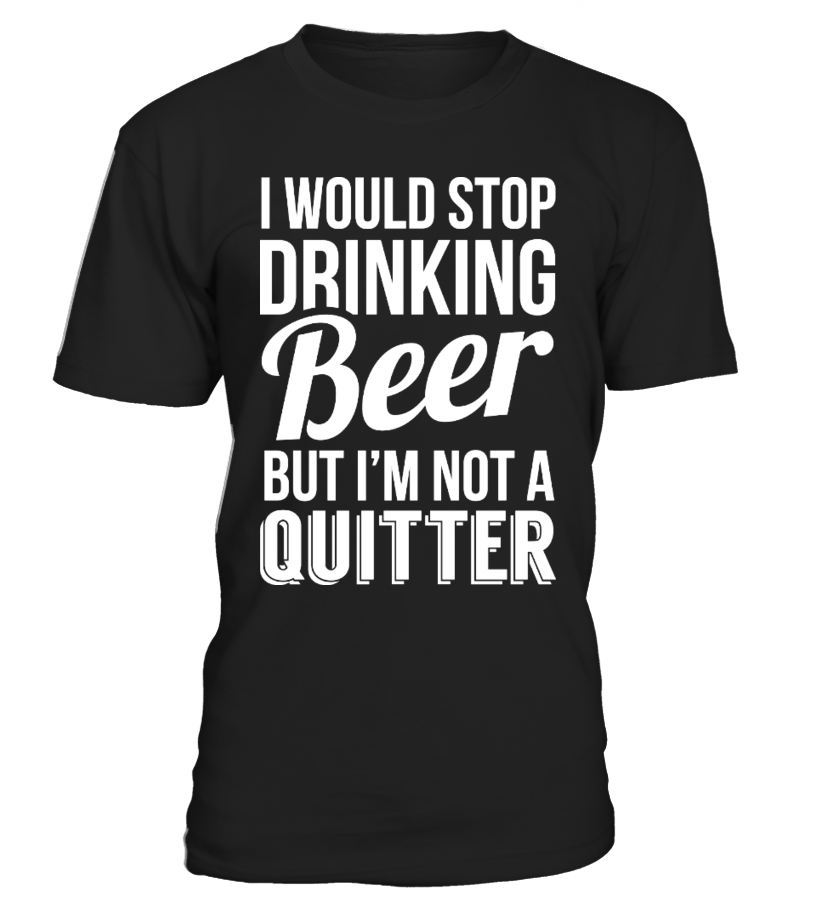 I WOULD STOP DRINKING BEER