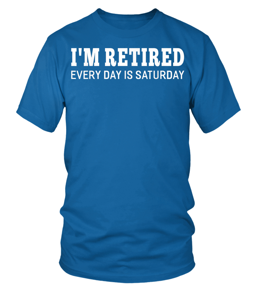5e9350ee3 I'm Retired Every Day Is Saturday Funny Retirement T-shirt - T-shirt ...