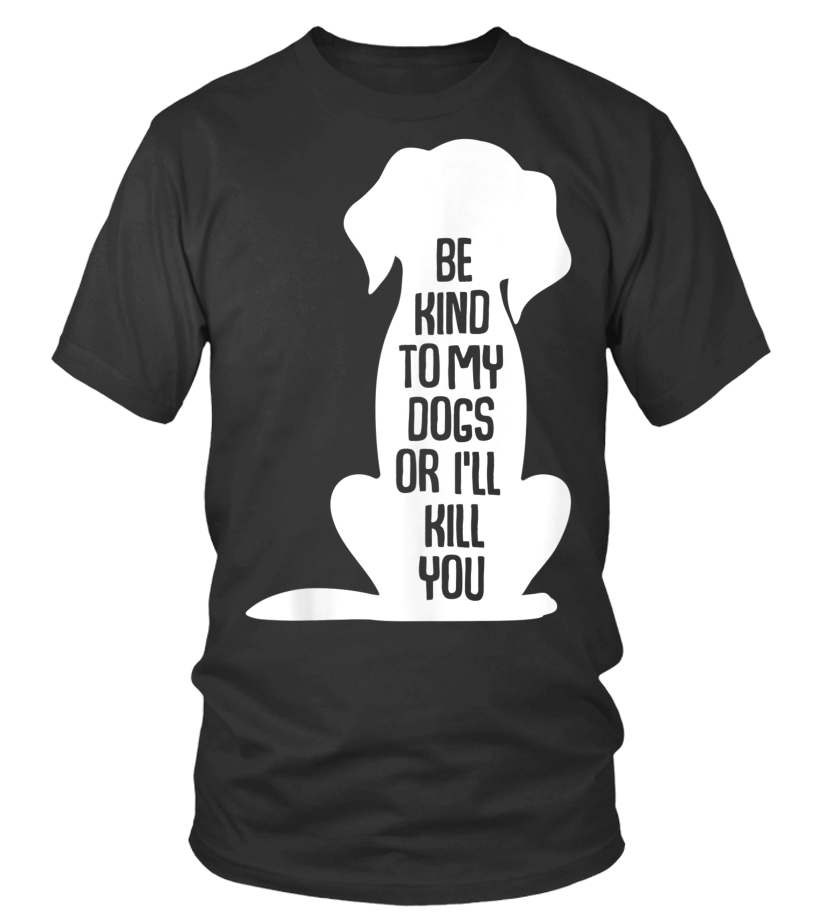 Tee Be Kind To My Dogs Or Ill Kill You T Shirt