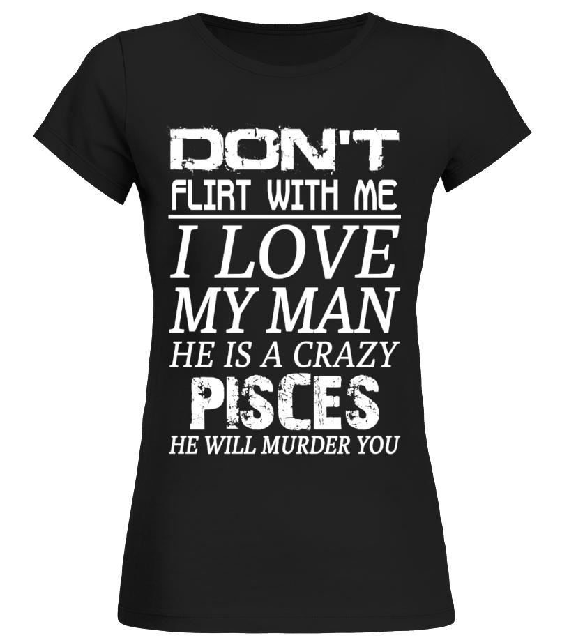 PISCES - Don't Flirt With Me I Love My Man - T-shirt   Teezily