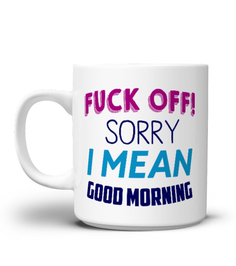 Fuck Off Sorry I Mean Good Morning M Mug Teezily