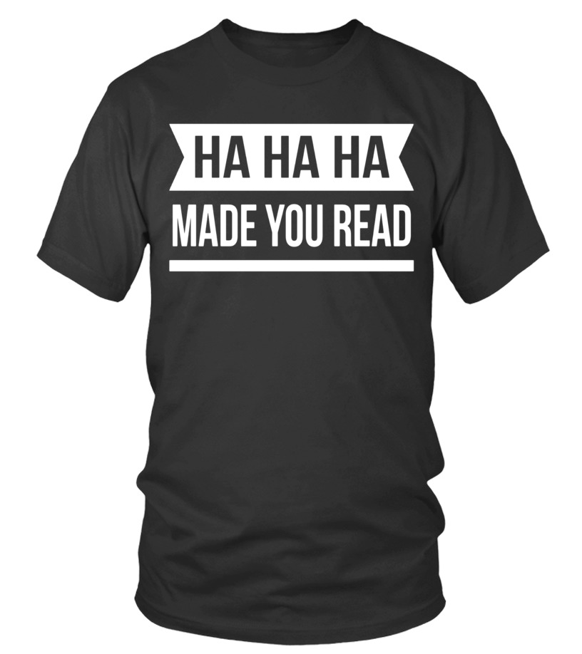 Ha Ha! Made you read clever quotes funny gift t-shirt