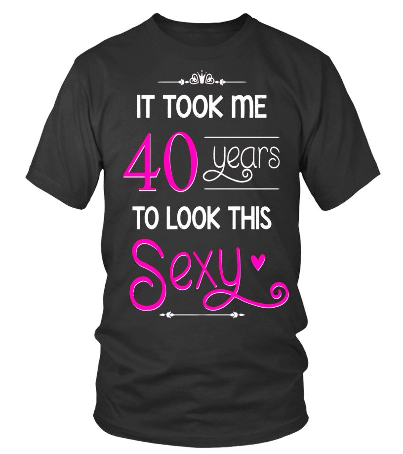 40th Birthday Gift Shirt Look Sexy 40 Year Old Tshirt