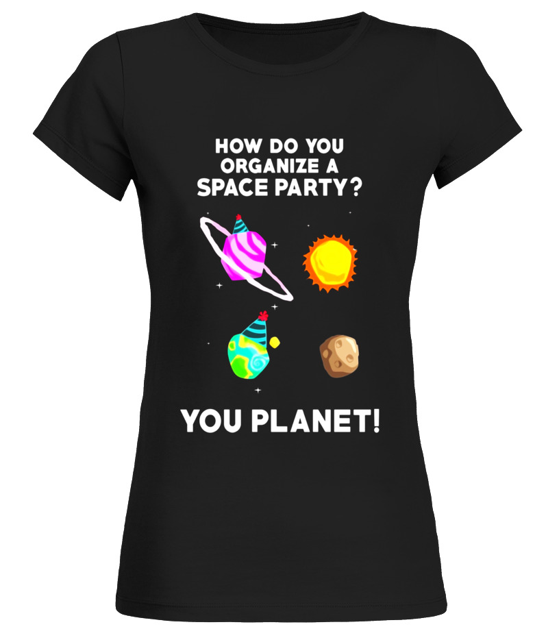 T Shirt How Do You Organize A Space Party You Planet Funny T